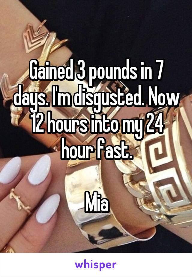 Gained 3 pounds in 7 days. I'm disgusted. Now 12 hours into my 24 hour fast.  Mia