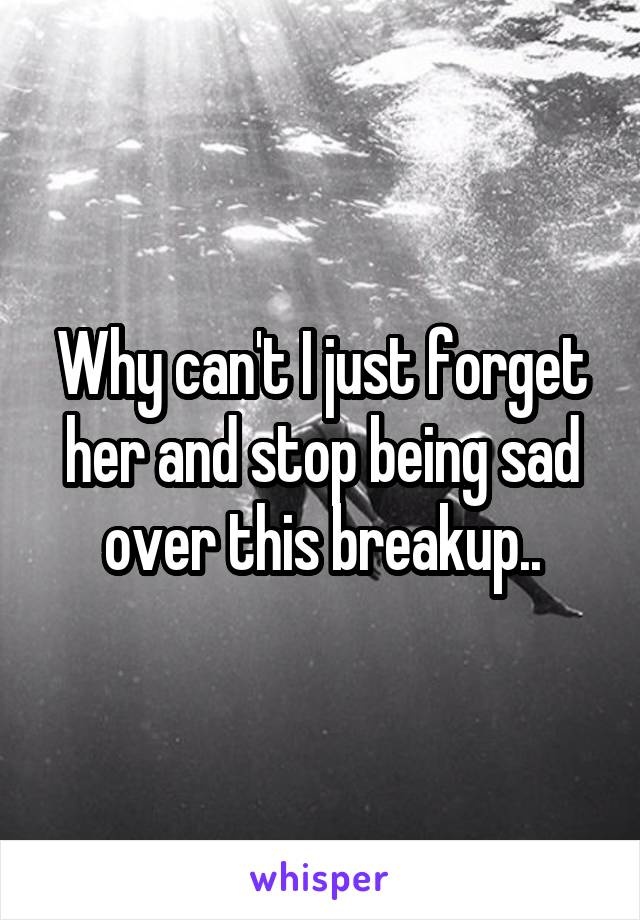 Why can't I just forget her and stop being sad over this breakup..