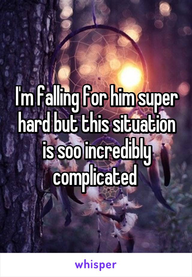 I'm falling for him super hard but this situation is soo incredibly complicated