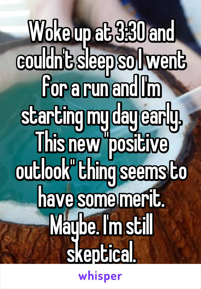 """Woke up at 3:30 and couldn't sleep so I went for a run and I'm starting my day early. This new """"positive outlook"""" thing seems to have some merit. Maybe. I'm still skeptical."""