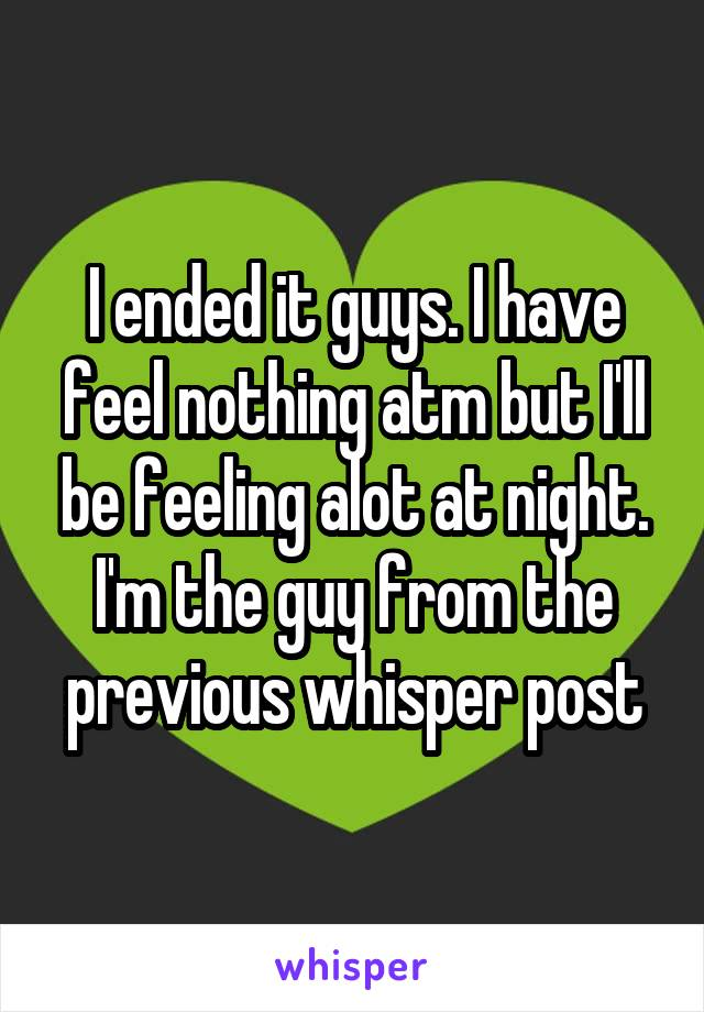 I ended it guys. I have feel nothing atm but I'll be feeling alot at night. I'm the guy from the previous whisper post