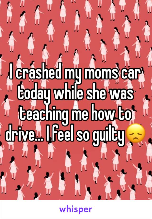 I crashed my moms car today while she was teaching me how to drive... I feel so guilty😞