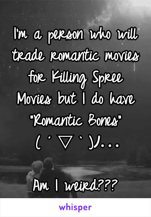 """I'm a person who will trade romantic movies for Killing Spree Movies but I do have """"Romantic Bones""""  ( ´ ▽ ` )ノ...  Am I weird???"""
