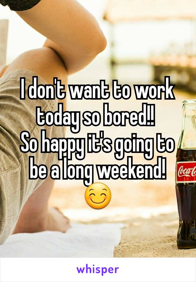 I don't want to work today so bored!!  So happy it's going to be a long weekend! 😊