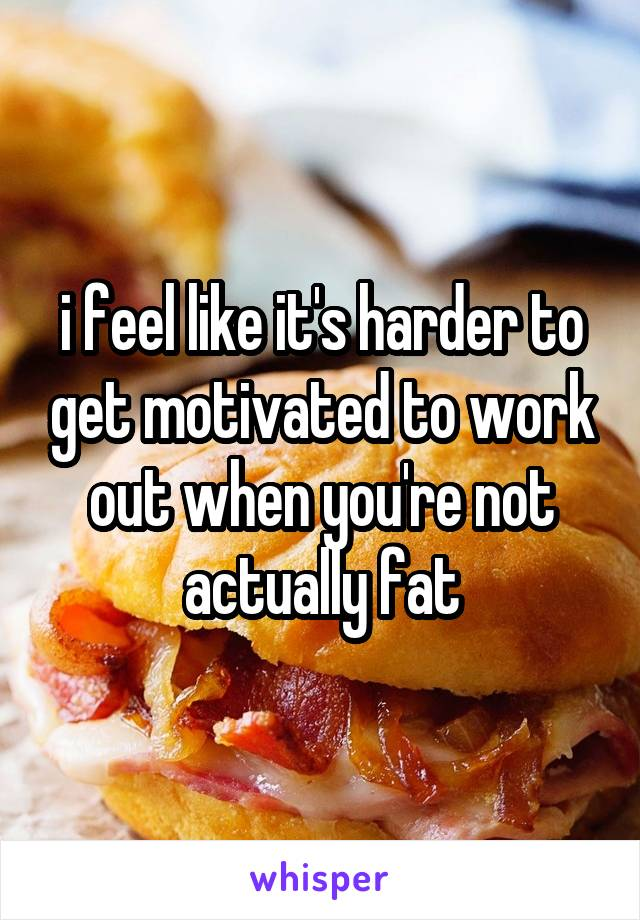 i feel like it's harder to get motivated to work out when you're not actually fat
