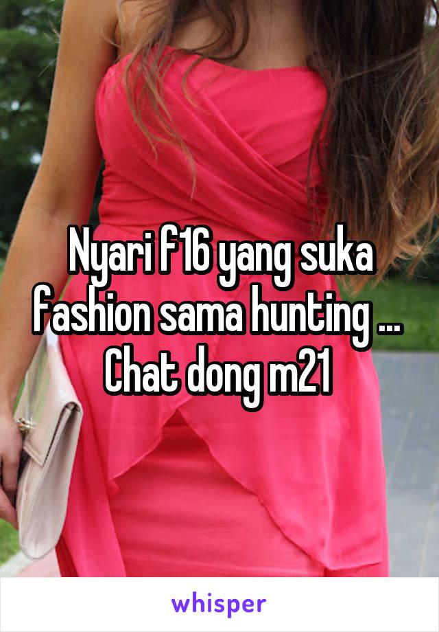 Nyari f16 yang suka fashion sama hunting ...  Chat dong m21