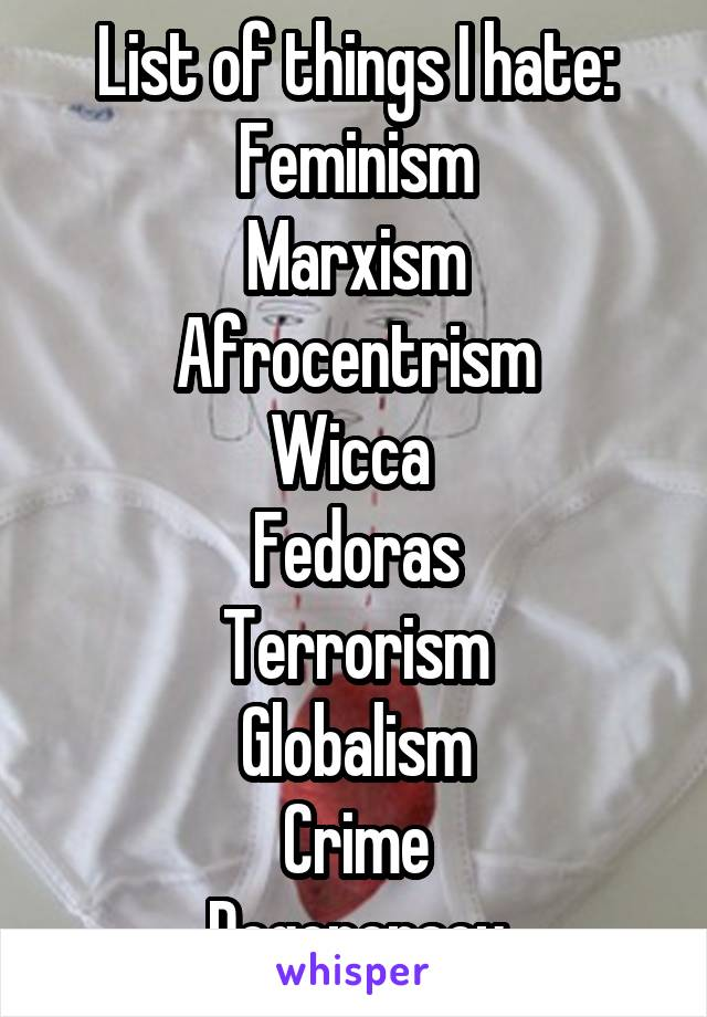 List of things I hate: Feminism Marxism Afrocentrism Wicca  Fedoras Terrorism Globalism Crime Degeneracy