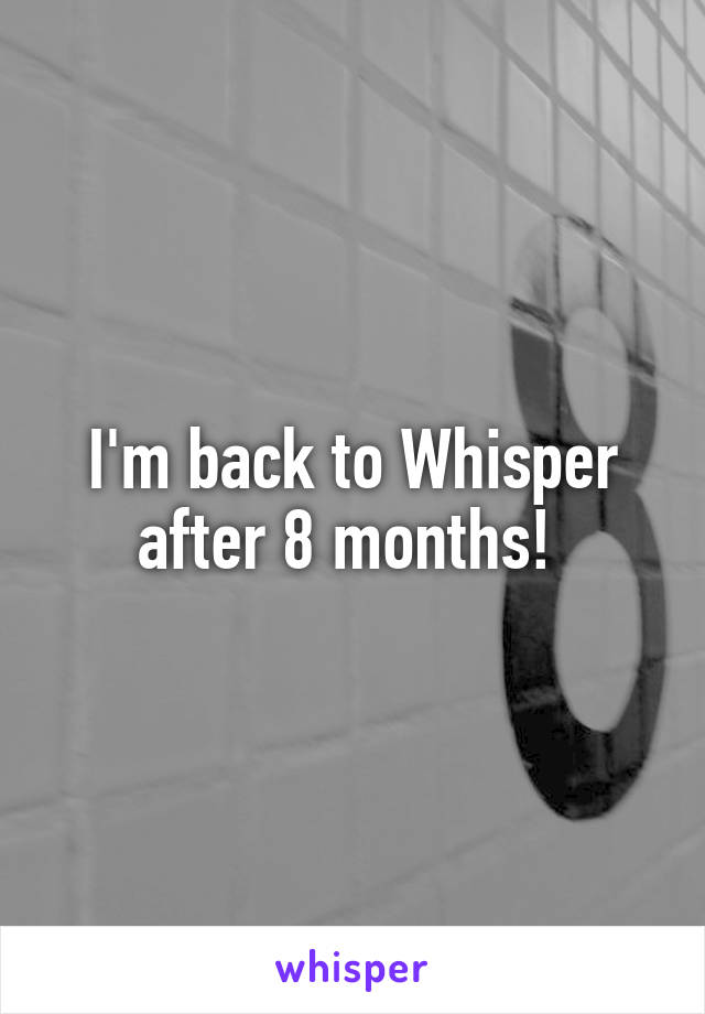 I'm back to Whisper after 8 months!