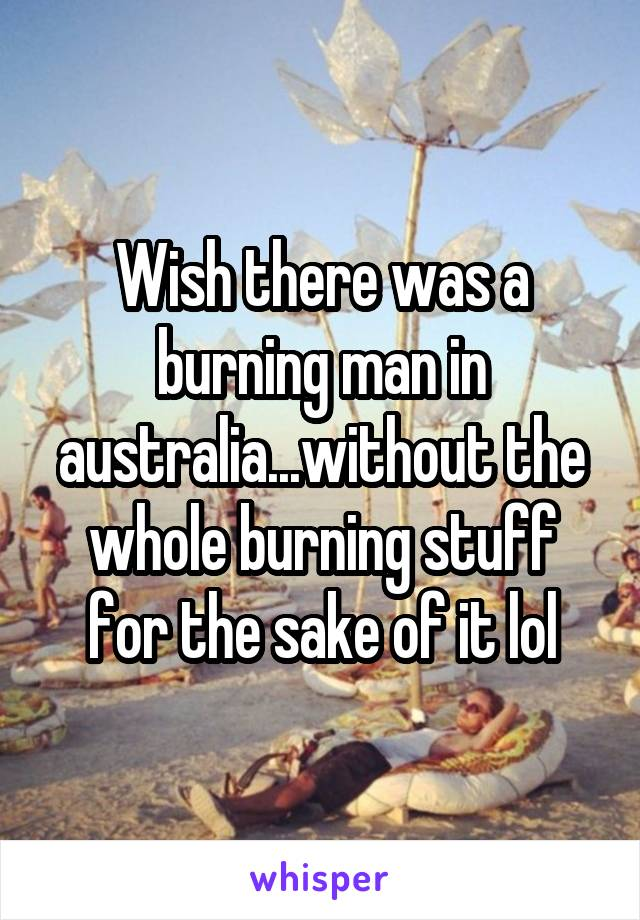 Wish there was a burning man in australia...without the whole burning stuff for the sake of it lol