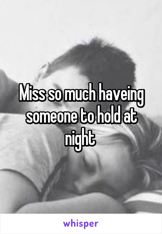 Miss so much haveing someone to hold at night