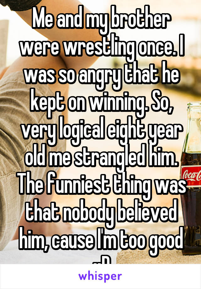 Me and my brother were wrestling once. I was so angry that he kept on winning. So, very logical eight year old me strangled him. The funniest thing was that nobody believed him, cause I'm too good xD