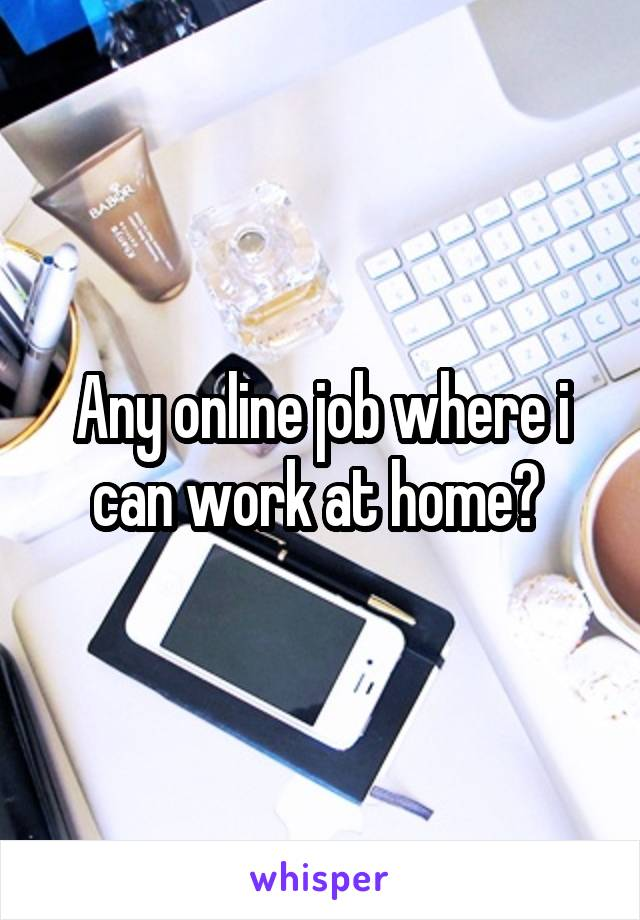 Any online job where i can work at home?