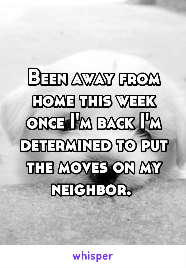 Been away from home this week once I'm back I'm determined to put the moves on my neighbor.