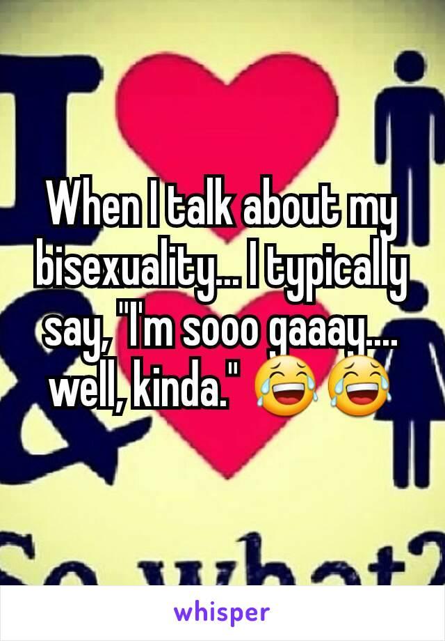 "When I talk about my bisexuality... I typically say, ""I'm sooo gaaay.... well, kinda."" 😂😂"