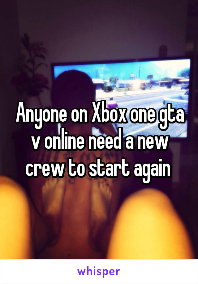 Anyone on Xbox one gta v online need a new crew to start again