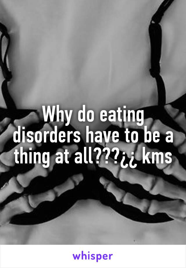 Why do eating disorders have to be a thing at all???¿¿ kms