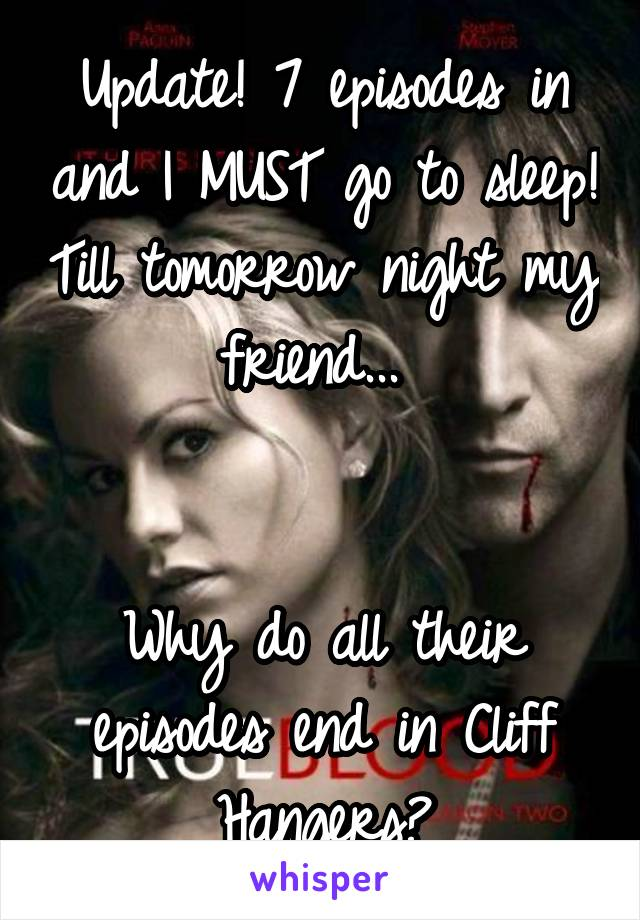 Update! 7 episodes in and I MUST go to sleep! Till tomorrow night my friend...    Why do all their episodes end in Cliff Hangers?