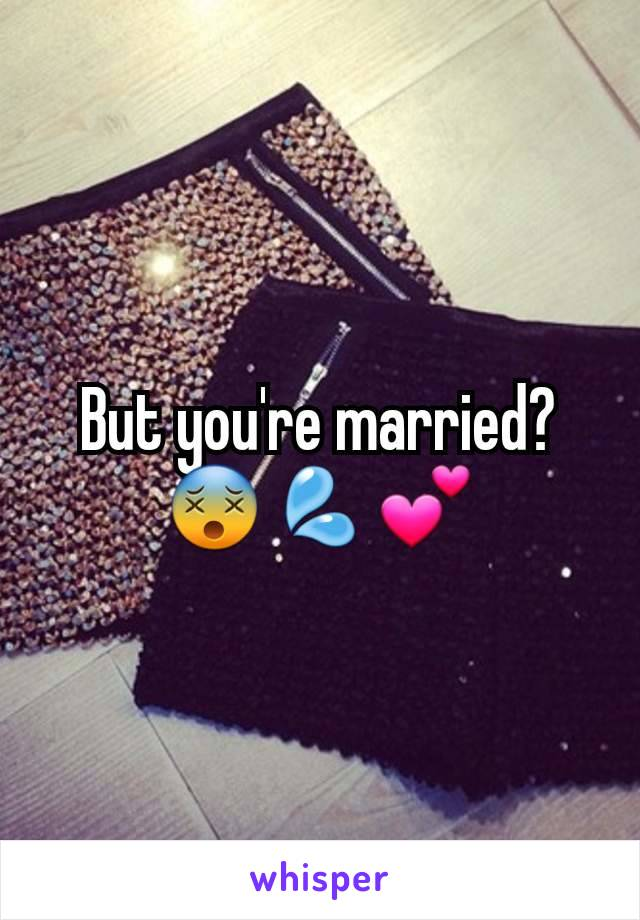 But you're married? 😵💦💕