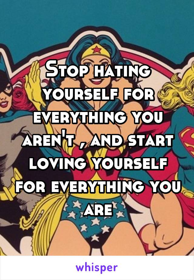 Stop hating yourself for everything you aren't , and start loving yourself for everything you are