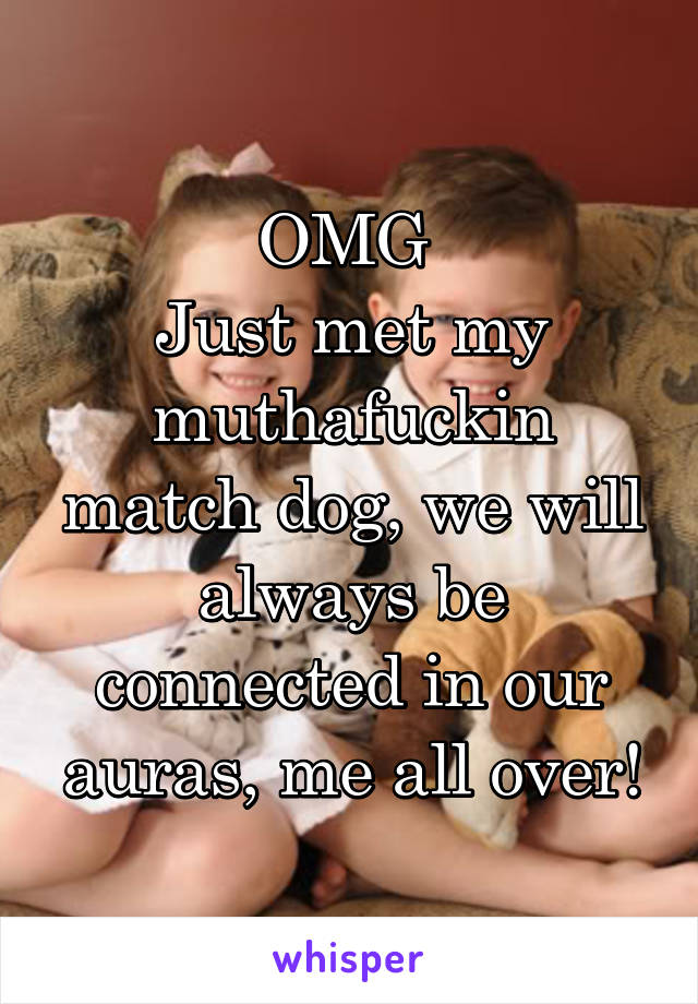 OMG  Just met my muthafuckin match dog, we will always be connected in our auras, me all over!