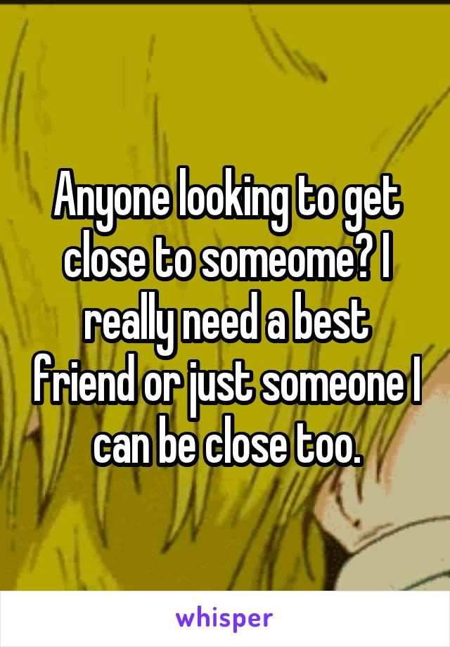Anyone looking to get close to someome? I really need a best friend or just someone I can be close too.