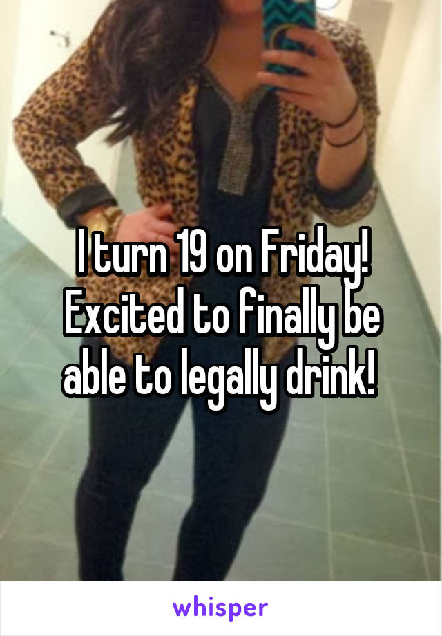I turn 19 on Friday! Excited to finally be able to legally drink!