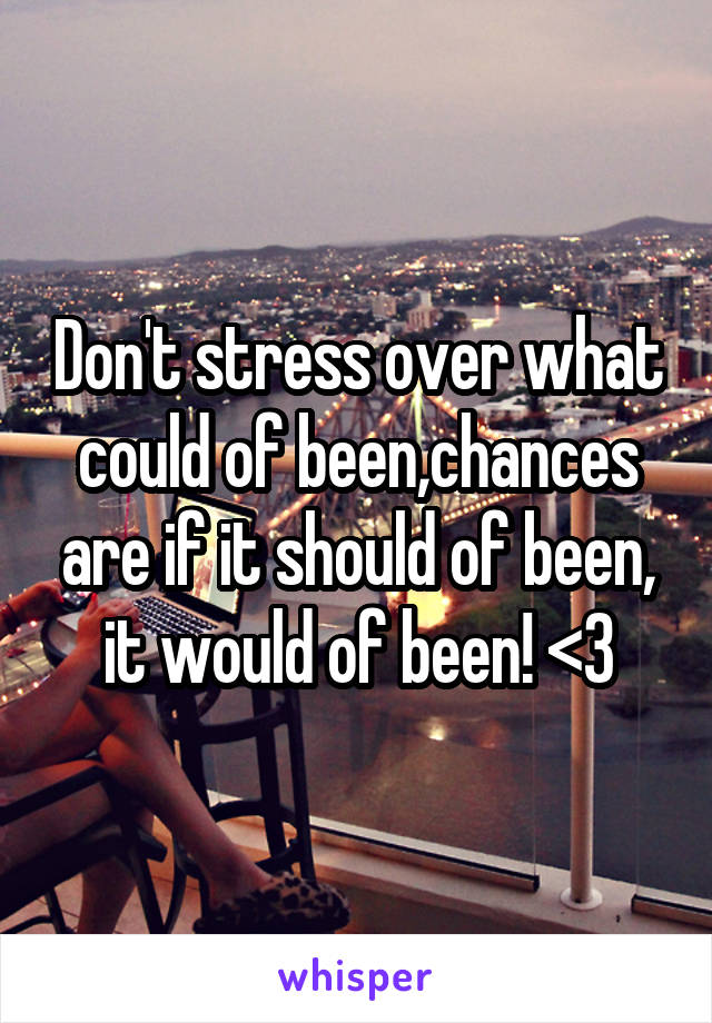 Don't stress over what could of been,chances are if it should of been, it would of been! <3