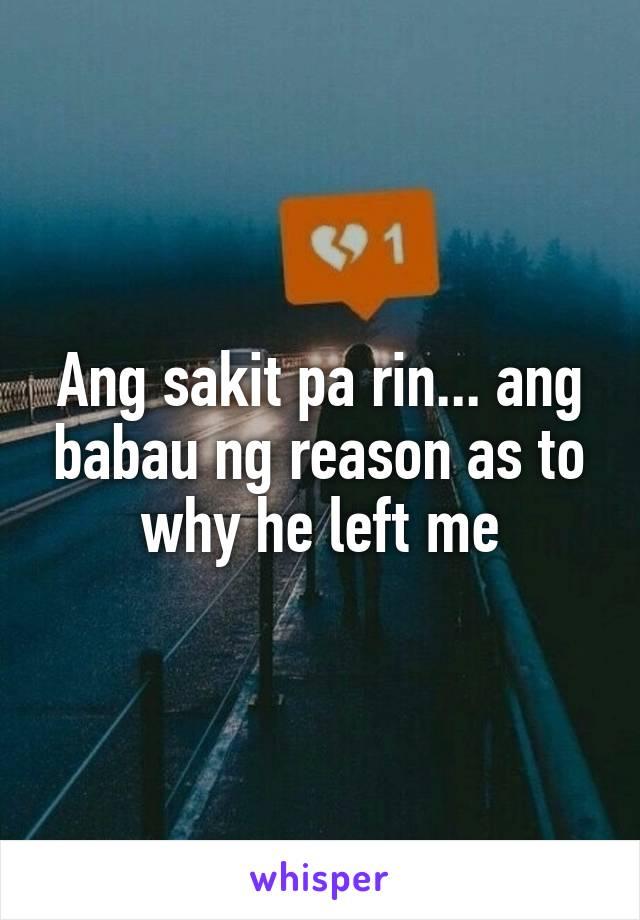 Ang sakit pa rin... ang babau ng reason as to why he left me