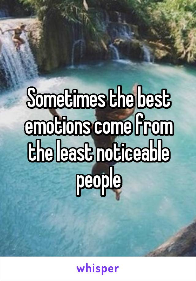 Sometimes the best emotions come from the least noticeable people