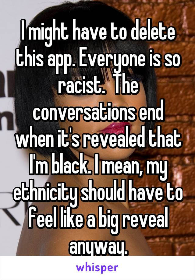 I might have to delete this app. Everyone is so racist.  The conversations end when it's revealed that I'm black. I mean, my ethnicity should have to feel like a big reveal anyway.
