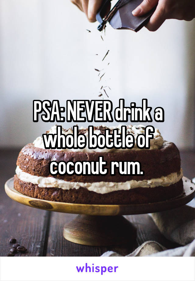 PSA: NEVER drink a whole bottle of coconut rum.
