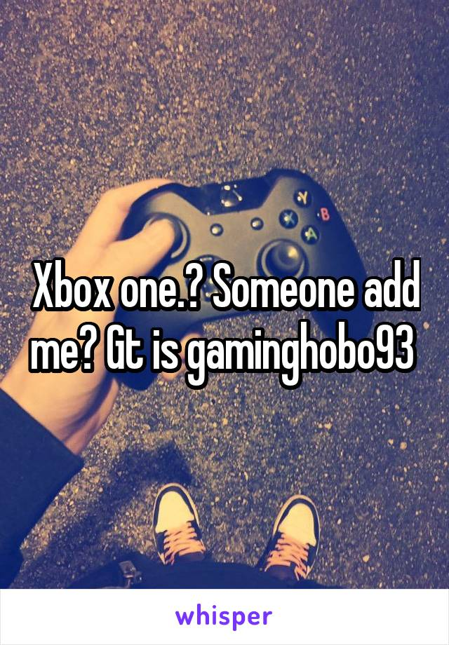 Xbox one.? Someone add me? Gt is gaminghobo93