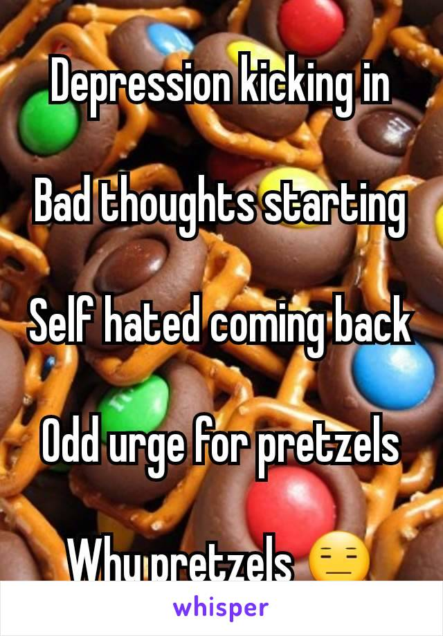 Depression kicking in  Bad thoughts starting  Self hated coming back  Odd urge for pretzels  Why pretzels 😑