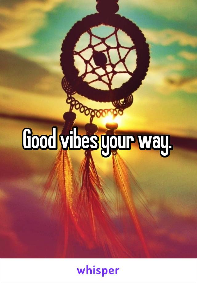 Good vibes your way.