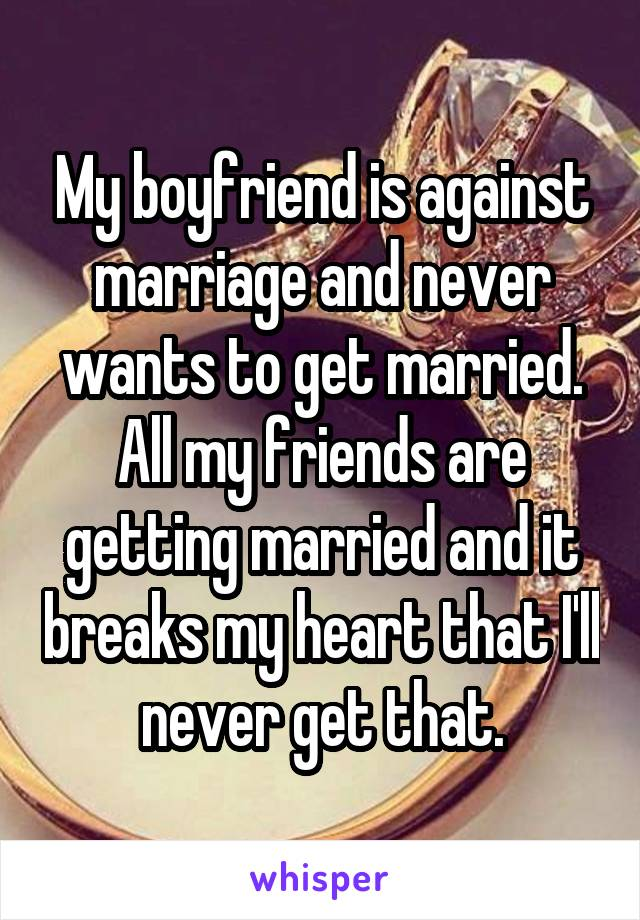 My boyfriend is against marriage and never wants to get married. All my friends are getting married and it breaks my heart that I'll never get that.