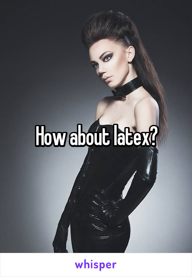 How about latex?