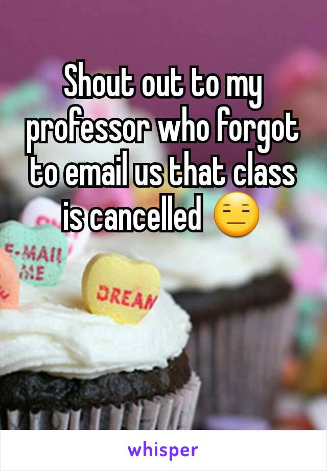 Shout out to my professor who forgot to email us that class is cancelled 😑
