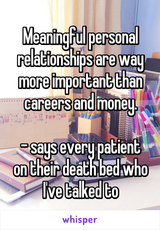 Meaningful personal relationships are way more important than careers and money.  - says every patient on their death bed who I've talked to