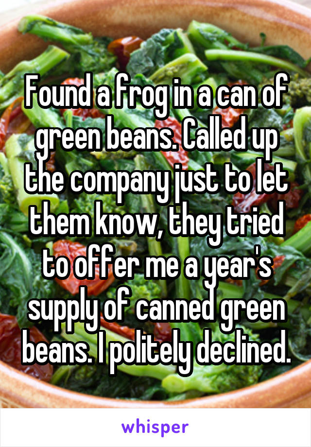 Found a frog in a can of green beans. Called up the company just to let them know, they tried to offer me a year's supply of canned green beans. I politely declined.