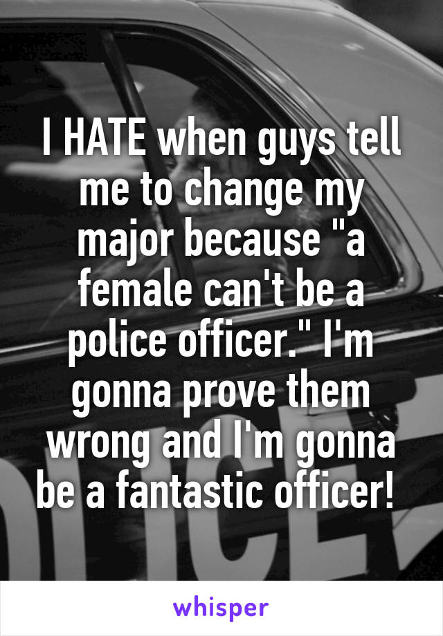 "I HATE when guys tell me to change my major because ""a female can't be a police officer."" I'm gonna prove them wrong and I'm gonna be a fantastic officer!"