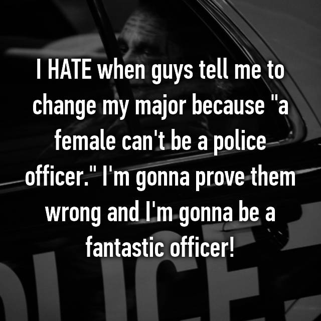 """I HATE when guys tell me to change my major because """"a female can't be a police officer."""" I'm gonna prove them wrong and I'm gonna be a fantastic officer!"""