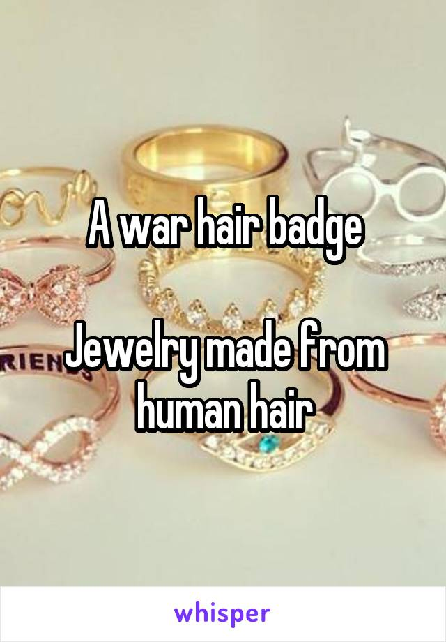 A war hair badge  Jewelry made from human hair