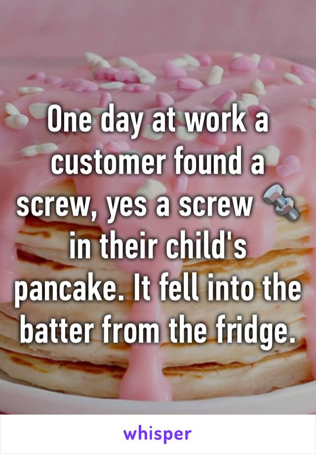 One day at work a customer found a screw, yes a screw 🔩 in their child's pancake. It fell into the batter from the fridge.