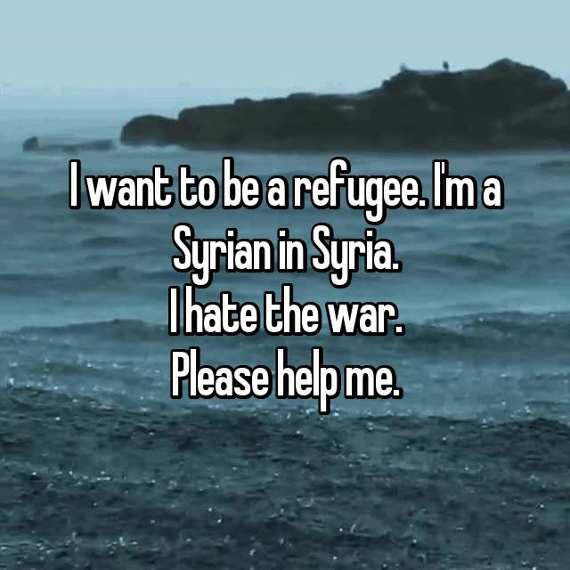 I want to be a refugee. I'm a Syrian in Syria. I hate the war. Please help me.
