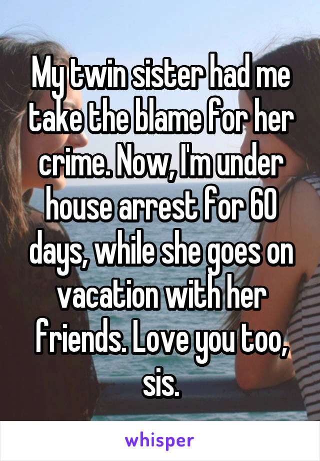 My twin sister had me take the blame for her crime. Now, I'm under house arrest for 60 days, while she goes on vacation with her friends. Love you too, sis.