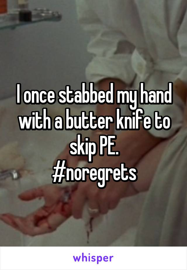 I once stabbed my hand with a butter knife to skip PE. #noregrets