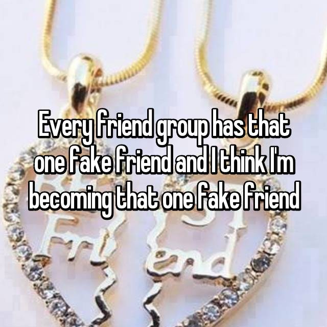 Every friend group has that one fake friend and I think I'm becoming that one fake friend