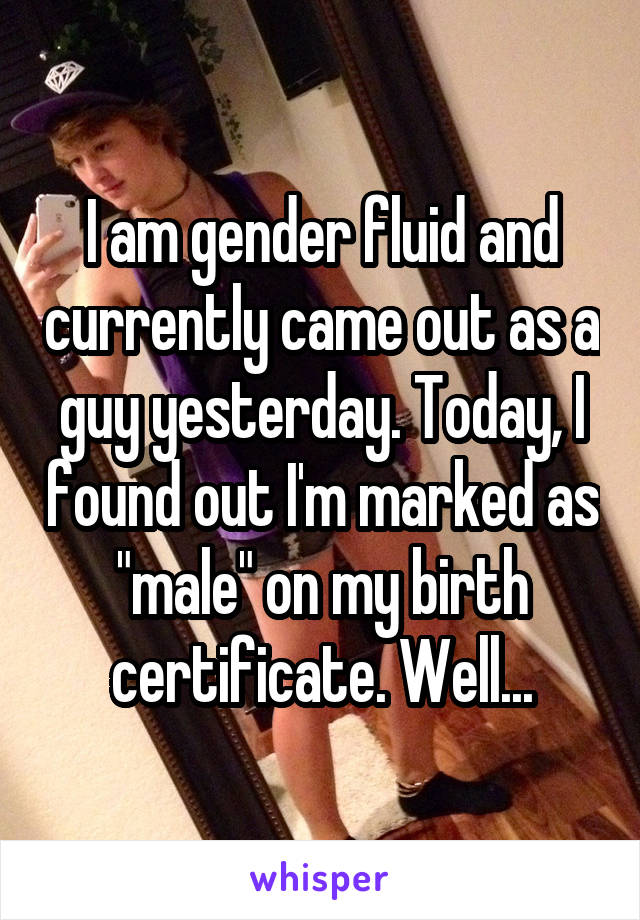 "I am gender fluid and currently came out as a guy yesterday. Today, I found out I'm marked as ""male"" on my birth certificate. Well..."