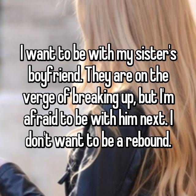I want to be with my sister's boyfriend. They are on the verge of breaking up, but I'm afraid to be with him next. I don't want to be a rebound.