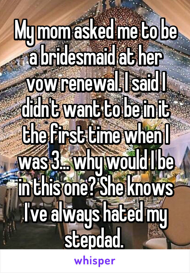 My mom asked me to be a bridesmaid at her vow renewal. I said I didn't want to be in it the first time when I was 3... why would I be in this one? She knows I've always hated my stepdad.